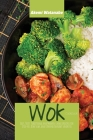 Wok Cookbook: Easy, Tasty Traditional and Modern Chinese Recipes for Stir-Fry, Dim Sum, and Other Restaurant Favorites Cover Image