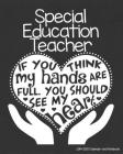 Special Education Teacher 2019-2020 Calendar and Notebook: If You Think My Hands Are Full You Should See My Heart: Monthly Academic Organizer (Aug 201 Cover Image