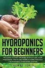 Hydroponics for Beginners: The Guide to Start Growing Without Soil Your Vegetables, Fruits and Herbs at Home through a Sustainable Hydroponic Sys Cover Image