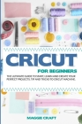 Cricut For Beginners: The Ultimate Guide To Start, Learn and Create Your Perfect Projects, Tip And Tricks To Cricut Machine Cover Image