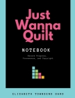 Just Wanna Quilt Notebook: Record Progress, Provenance, and Copyright Cover Image