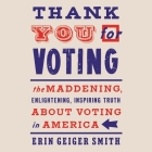 Thank You for Voting Lib/E: The Maddening, Enlightening, Inspiring Truth about Voting in America Cover Image