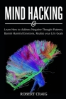 Mind Hacking: Learn How to Address Negative Thought Patterns, Banish Harmful Emotions, Realize your Life Goals Cover Image
