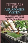 Tutorials For Aquaponics System: Strategies For Raising Vegetables And Fishes At The Same Time: Instructions To Run An Aquaponics System Cover Image