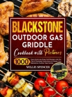 Blackstone Outdoor Gas Griddle Cookbook with Pictures: 1000 Days Quick and Easy Grill Recipes with Pro Tips & Illustrated Instructions to Master Your Cover Image