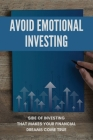 Avoid Emotional Investing: Side Of Investing That Makes Your Financial Dreams Come True: Invest Money To Get Good Returns Cover Image