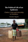 The Political Life of an Epidemic: Cholera, Crisis and Citizenship in Zimbabwe Cover Image