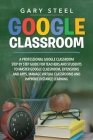 Google Classroom: A Professional Google Classroom Step by Step Guide for Teachers and Students to Master Google Classroom, Extensions an Cover Image