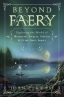 Beyond Faery: Exploring the World of Mermaids, Kelpies, Goblins & Other Faery Beasts Cover Image