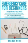 Emergency Care For Beginners: This book includes: How to Handle Insect and Animal Bites + How to Handle a Broken Bone + How to Heal Someone who has Cover Image