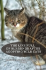 The Life Full Of Blessings After Adopting Wild Cats: Beautiful, Engaging, And Insightful Stories: Story Of A Girl Rescuing And Raising A Wild Cat Cover Image