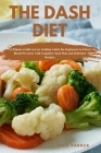 The Dash Diet: A Ultimate Guide to Low Sodium Guide for Beginners to Lower Blood Pressure with Complete Meal Plan and delicious Recip Cover Image