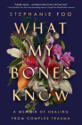 What My Bones Know: A Memoir of Healing from Complex Trauma Cover Image