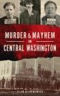 Murder & Mayhem in Central Washington Cover Image