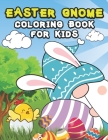 Easter Gnome Coloring Book For Kids: Boys, Girls, Stress Relief, Eggs, Chicks And Much More Cover Image