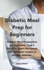Diabetic Meal Prep Cookbook: Diabetic Meal Preparation for Beginners: Type 2 Diabetes: Learn the fastest and healthiest recipes to manage diabetes. Cover Image