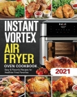 Instant Vortex Air Fryer Oven Cookbook 2021: Easy & Flavorful Recipes for Healthier Fried Favorites Cover Image