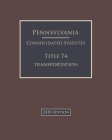 Pennsylvania Consolidated Statutes Title 74 Transportation 2020 Edition Cover Image