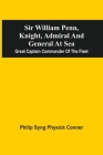 Sir William Penn, Knight, Admiral And General At Sea: Great Captain Commander Of The Fleet Cover Image