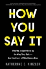 How You Say It: Why We Judge Others by the Way They Talk—and the Costs of This Hidden Bias Cover Image