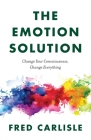 The Emotion Solution: Change Your Consciousness, Change Everything Cover Image