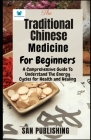 The Traditional Chinese Medicine For Bginners: A Comprehensive Guide To Understand The Energy Cycles for Health and Healing Cover Image