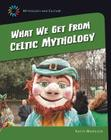 What We Get from Celtic Mythology (21st Century Skills Library: Mythology and Culture) Cover Image