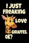 I Just Freaking Love Giraffes, Ok?: Cute Giraffe Safari Zoo Keeper Giraffe Lovers Gift Journal 6 x 9(15.24 x 22.86 cm), 120 Pages (Giraffe Themed Book Cover Image