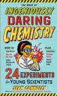 The Book of Ingeniously Daring Chemistry: 24 Experiments for Young Scientists (Irresponsible Science) Cover Image