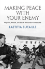Making Peace with Your Enemy: Algerian, French, and South African Ex-Combatants (Ethnography of Political Violence) Cover Image