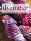 Dyeing to Spin & Knit: Techniques & Tips to Make Custom Hand-Dyed Yarns Cover Image