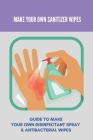 Make Your Own Sanitizer Wipes: Guide To Make Your Own Disinfectant Spray & Antibacterial Wipes: Mr Diy Antibacterial Wipes Cover Image