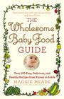 The Wholesome Baby Food Guide: Over 150 Easy, Delicious, and Healthy Recipes from Purees to Solids Cover Image