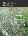 White Sage - The Medical Miracle Plant: Cures Almost Everything Cover Image