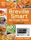 Breville Smart Air Fryer Oven Cookbook: 600 Affordable, Easy and Delicious Air Fryer Oven Recipes that Anyone Can Cook (30-Day Meal Plan) Cover Image