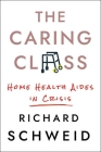 The Caring Class: Home Health Aides in Crisis (Culture and Politics of Health Care Work) Cover Image
