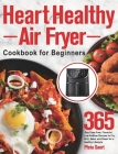 Heart Healthy Air Fryer Cookbook for Beginners: 365-Day Fuss-Free, Flavorful, Low-Sodium Recipes to Fry, Grill, Bake, and Roast for a Healthy Lifestyl Cover Image