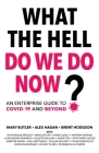 What The Hell Do We Do Now?: An enterprise guide to COVID-19 and beyond Cover Image