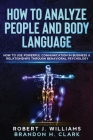 How To Analyze People and Body Language: How to Use Powerful Communication in Business & Relationships Through Behavioral Psychology Cover Image