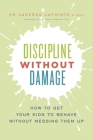 Discipline Without Damage: How to Get Your Kids to Behave Without Messing Them Up Cover Image