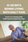 10 Secrets Behind Living With Daily Pain: Tactics /For Dealing With Suffering And/ Regaining Hope: Healing Book Cover Image