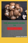 The Beginners Guide to Mushrooms: The beginners guide to growing mushrooms Cover Image