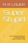 Super Stupid: Why The Educated Elite Are So Wrong So Often About So Many Things Cover Image