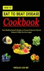 How to Eat to Beat Disease Cookbook: Your Healthy Foods & Recipes to Prevent & Reverse Chronic Disease & Help You Live Longer Cover Image