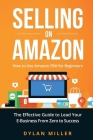 Selling on Amazon: How to Use Amazon FBA for Beginners. The Effective Guide to Lead Your E- Business From Zero to Success Cover Image