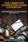 The Complete Convection Oven Cookbook: Best Recipes for Delicious, Crispy and Healthy Meals for Beginners and Advanced. Easy Cooking Techniques for An Cover Image