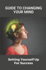 Guide To Changing Your Mind: Setting Yourself Up For Success: How To Handle Difficult Situations In Life Cover Image