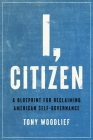 I, Citizen: A Blueprint for Reclaiming American Self-Governance Cover Image