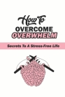 How To Overcome Overwhelm?: Secrets To A Stress-Free Life: Stress-Free Secrets Cover Image
