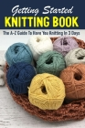 Getting Started Knitting Book The A-z Guide To Have You Knitting In 3 Days: Beginners Guide To Knitting Cover Image